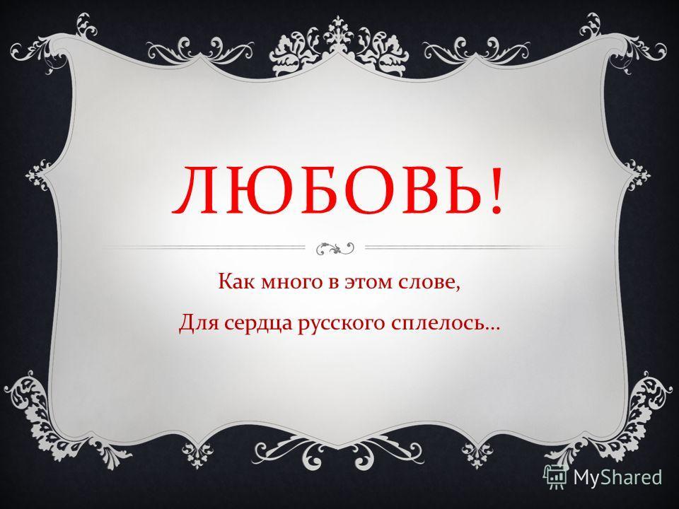 ЛЮБОВЬ ! Как много в этом слове, Для сердца русского сплелось …