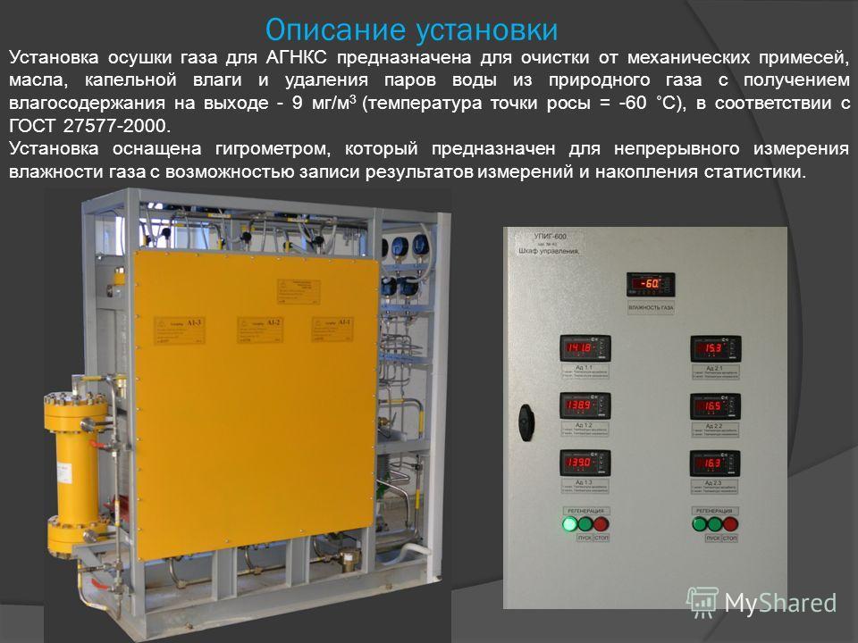 Описание установки Установка осушки газа для АГНКС предназначена для очистки от механических примесей, масла, капельной влаги и удаления паров воды из природного газа с получением влагосодержания на выходе - 9 мг/м 3 (температура точки росы = -60 ˚С)