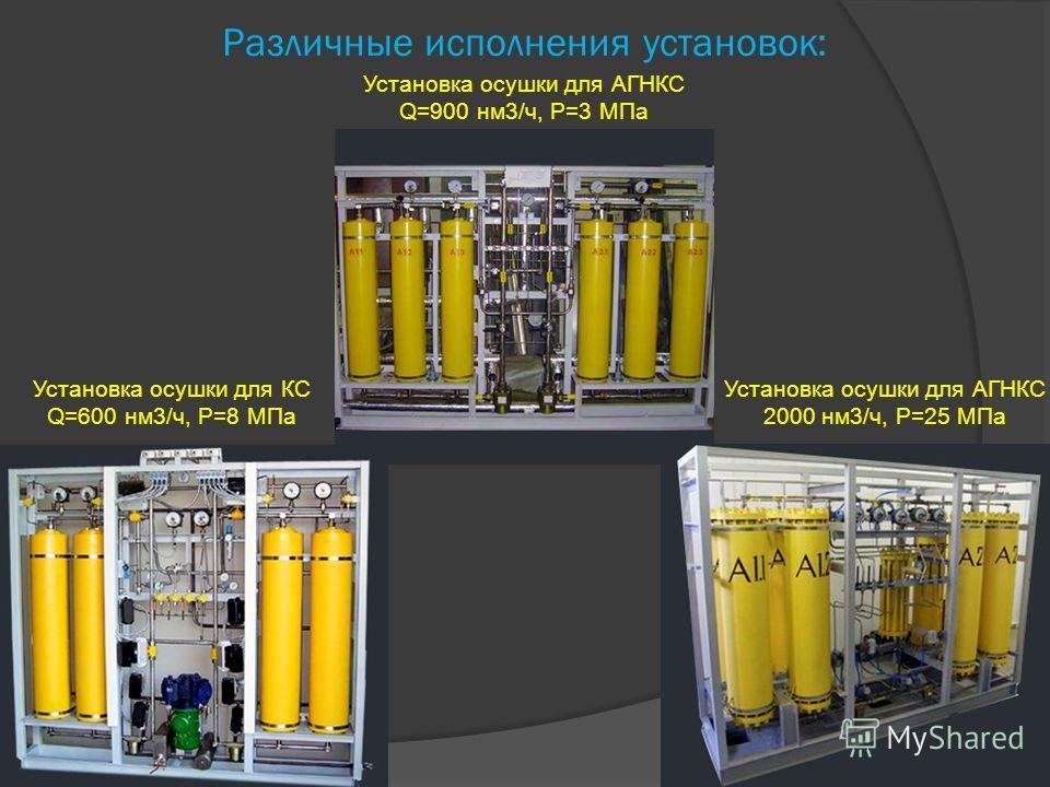 Различные исполнения установок: Установка осушки для КС Q=600 нм3/ч, P=8 МПа Установка осушки для АГНКС 2000 нм3/ч, P=25 МПа Установка осушки для АГНКС Q=900 нм3/ч, P=3 МПа