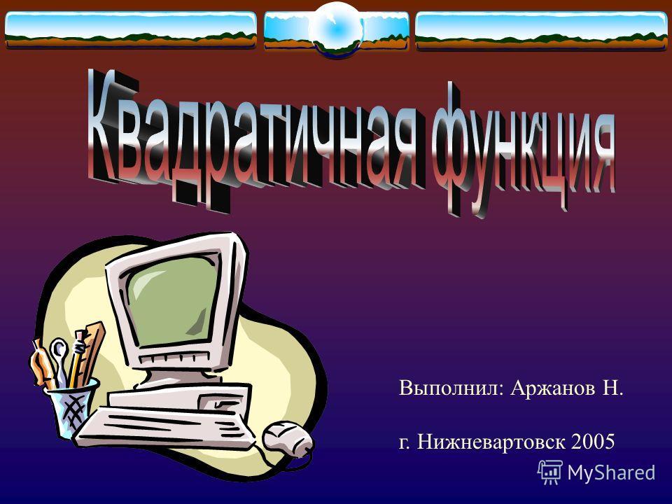 Выполнил: Аржанов Н. г. Нижневартовск 2005