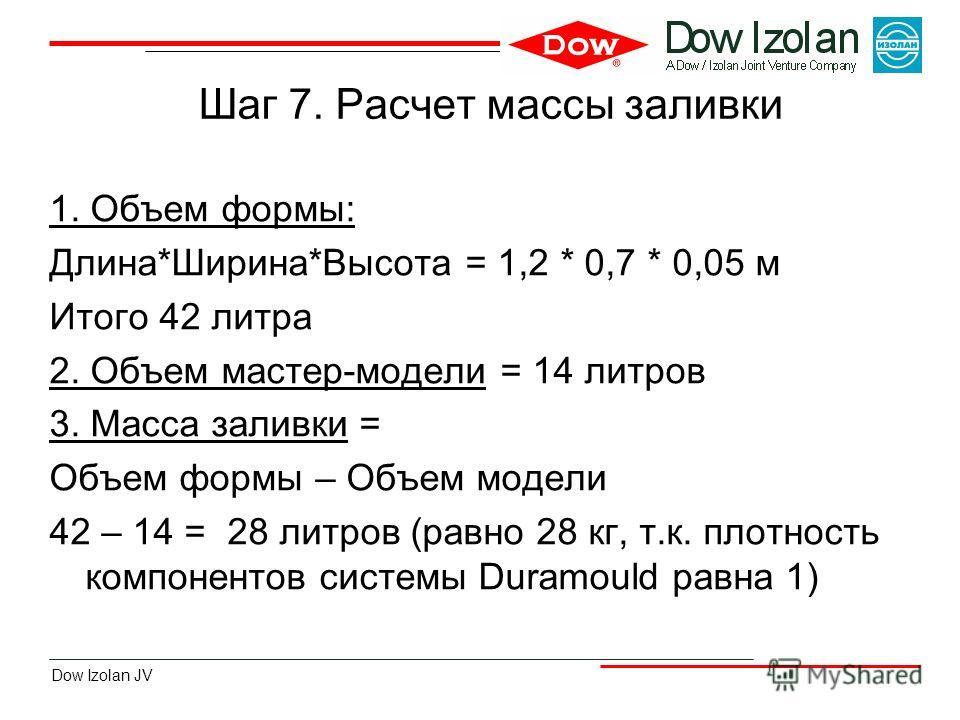 Dow Izolan JV Шаг 7. Расчет массы заливки 1. Объем формы: Длина*Ширина*Высота = 1,2 * 0,7 * 0,05 м Итого 42 литра 2. Объем мастер-модели = 14 литров 3. Масса заливки = Объем формы – Объем модели 42 – 14 = 28 литров (равно 28 кг, т.к. плотность компон