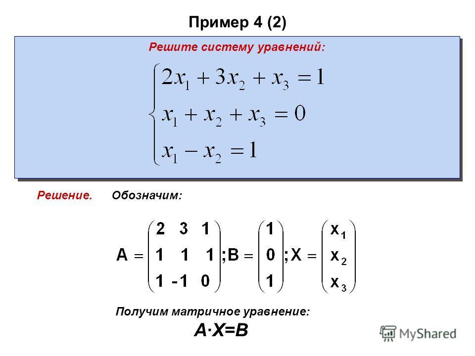 Пример 4 (2) Решите систему уравнений: Обозначим: Получим матричное уравнение: A·X=B Решение.