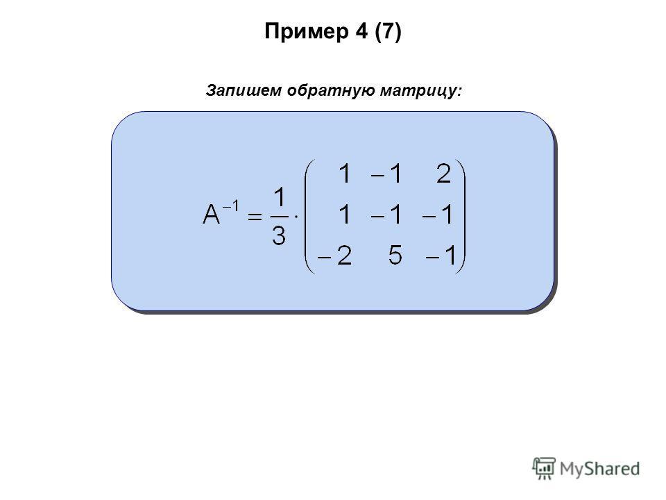 Пример 4 (7) Запишем обратную матрицу: