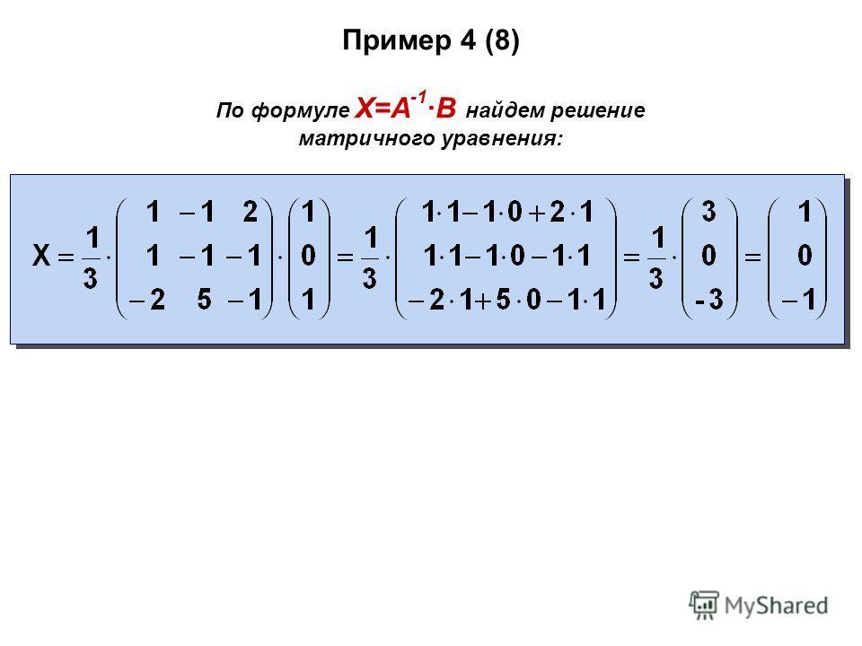 Пример 4 (8) По формуле X=A -1 ·B найдем решение матричного уравнения: