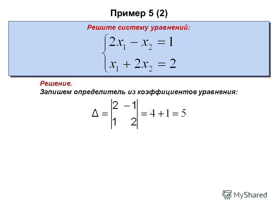 Пример 5 (2) Решение. Запишем определитель из коэффициентов уравнения: Решите систему уравнений: