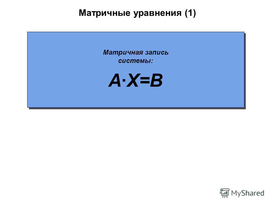 Матричные уравнения (1) Матричная запись системы: A·X=B