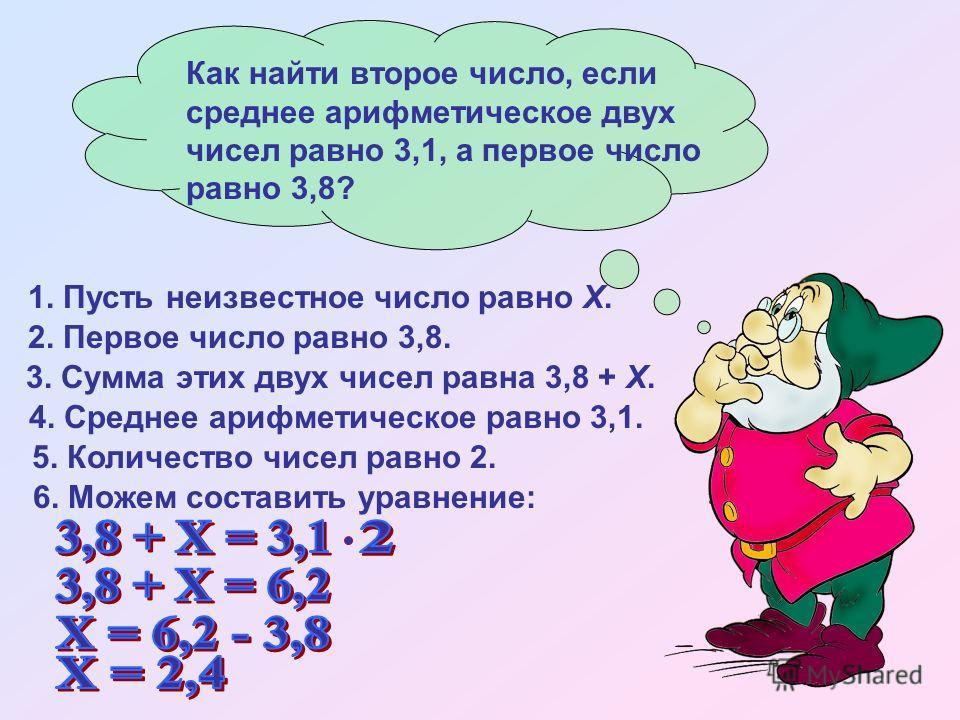 Как найти второе число, если среднее арифметическое двух чисел равно 3,1, а первое число равно 3,8? 4. Среднее арифметическое равно 3,1. 5. Количество чисел равно 2. 1. Пусть неизвестное число равно Х. 2. Первое число равно 3,8. 3. Сумма этих двух чи