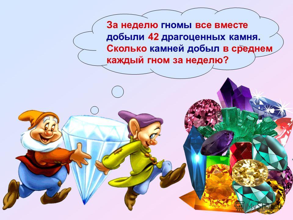 За неделю гномы все вместе добыли 42 драгоценных камня. Сколько камней добыл в среднем каждый гном за неделю?