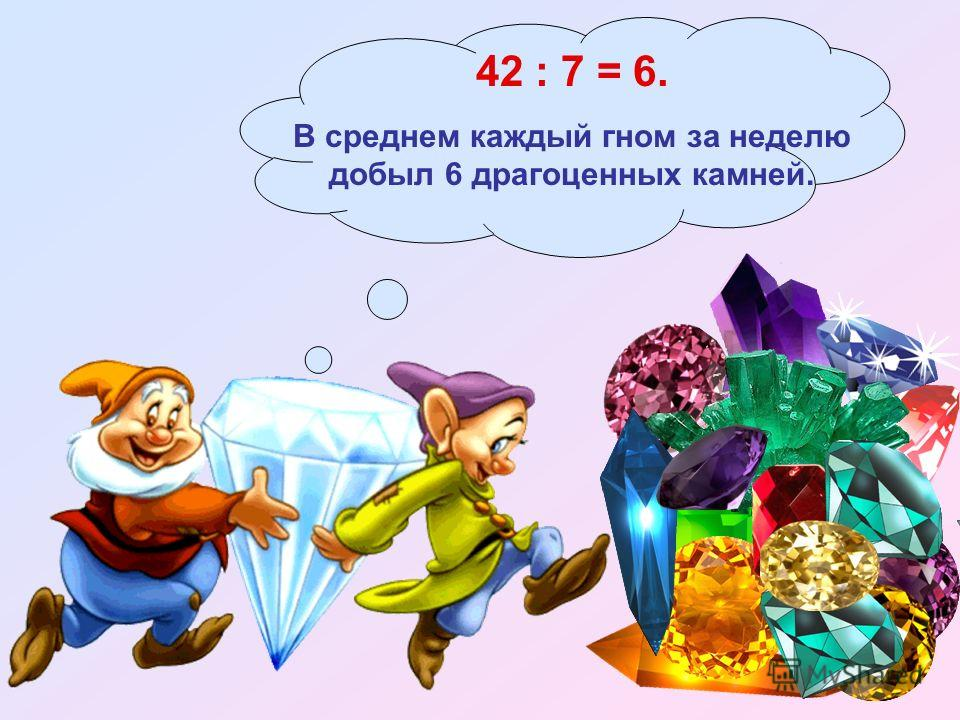 42 : 7 = 6. В среднем каждый гном за неделю добыл 6 драгоценных камней.