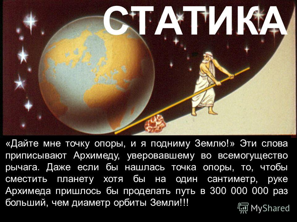 СТАТИКА «Дайте мне точку опоры, и я подниму Землю!» Эти слова приписывают Архимеду, уверовавшему во всемогущество рычага. Даже если бы нашлась точка опоры, то, чтобы сместить планету хотя бы на один сантиметр, руке Архимеда пришлось бы проделать путь