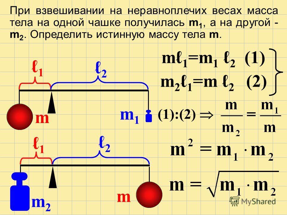 При взвешивании на неравноплечих весах масса тела на одной чашке получилась m 1, а на другой - m 2. Определить истинную массу тела m. 1 1 2 2 m1m1 m2m2 m m m 1 =m 1 2 (1) m 2 1 =m 2 (2) (1):(2)