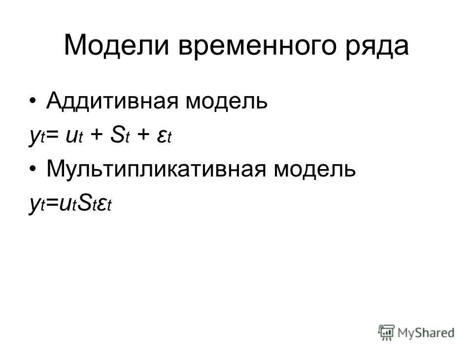 Модели временного ряда Аддитивная модель y t = u t + S t + ε t Мультипликативная модель y t =u t S t ε t
