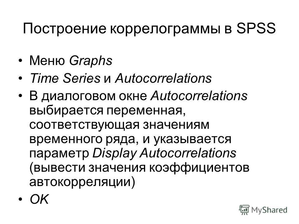 Построение коррелограммы в SPSS Меню Graphs Time Series и Autocorrelations В диалоговом окне Autocorrelations выбирается переменная, соответствующая значениям временного ряда, и указывается параметр Display Autocorrelations (вывести значения коэффици