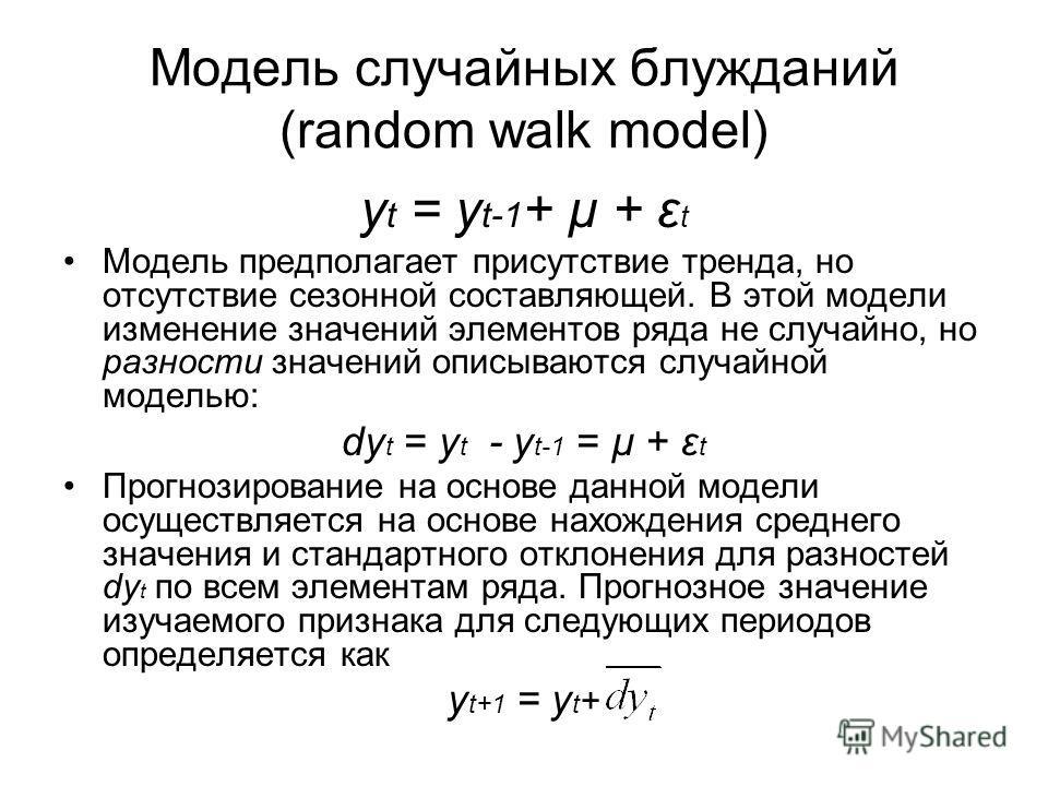 Модель случайных блужданий (random walk model) y t = y t-1 + µ + ε t Модель предполагает присутствие тренда, но отсутствие сезонной составляющей. В этой модели изменение значений элементов ряда не случайно, но разности значений описываются случайной