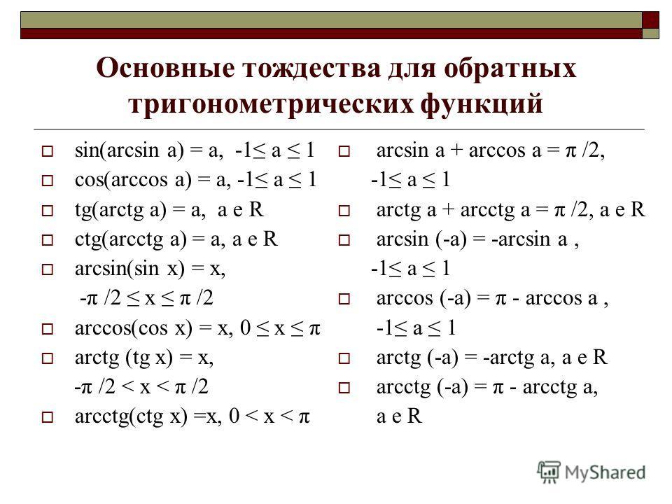 Основные тождества для обратных тригонометрических функций sin(arcsin a) = a, -1 a 1 cos(arccos a) = a, -1 a 1 tg(arctg a) = a, a e R ctg(arcctg a) = a, a e R arcsin(sin x) = x, -π /2 x π /2 arccos(cos x) = x, 0 x π arctg (tg x) = x, -π /2 < x < π /2