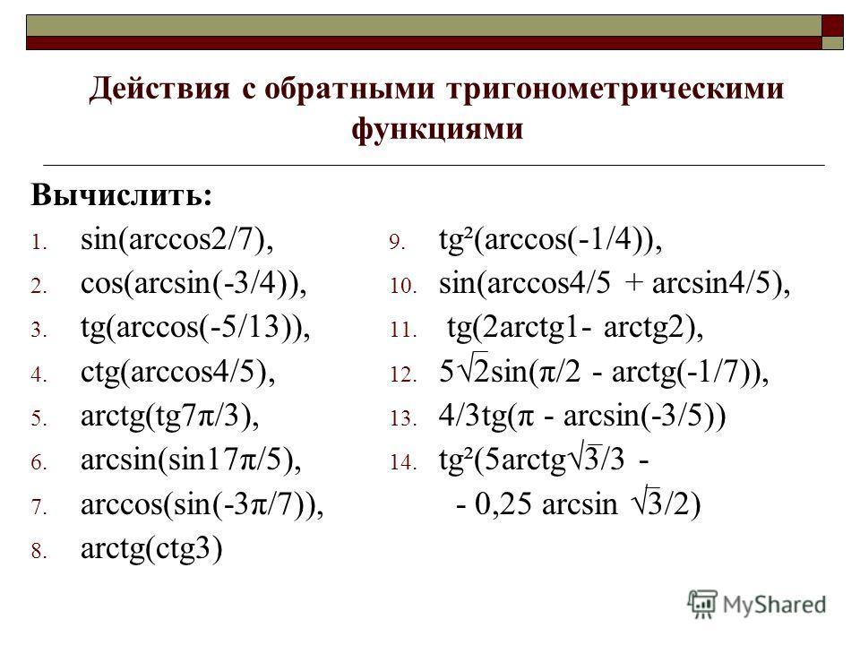 Действия с обратными тригонометрическими функциями Вычислить: 1. sin(arccos2/7), 2. cos(arcsin(-3/4)), 3. tg(arccos(-5/13)), 4. ctg(arccos4/5), 5. arctg(tg7π/3), 6. arcsin(sin17π/5), 7. arccos(sin(-3π/7)), 8. arctg(ctg3) 9. tg²(arccos(-1/4)), 10. sin