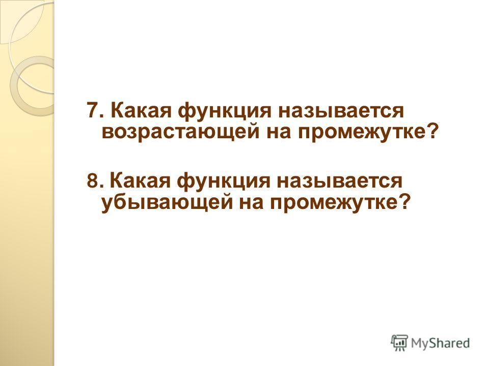 7. Какая функция называется возрастающей на промежутке? 8. Какая функция называется убывающей на промежутке?
