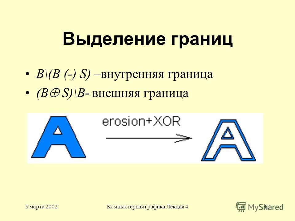 5 марта 2002Компьютерная графика Лекция 412 Выделение границ В\(B (-) S) –внутренняя граница (В S)\B- внешняя граница