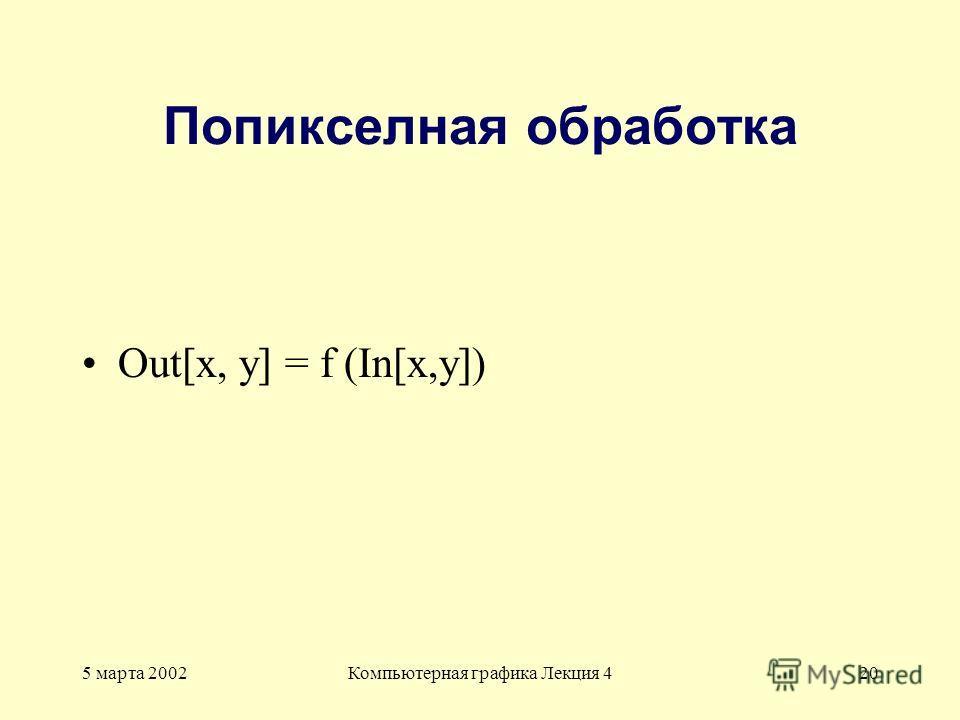 5 марта 2002Компьютерная графика Лекция 420 Попикселная обработка Out[x, y] = f (In[x,y])