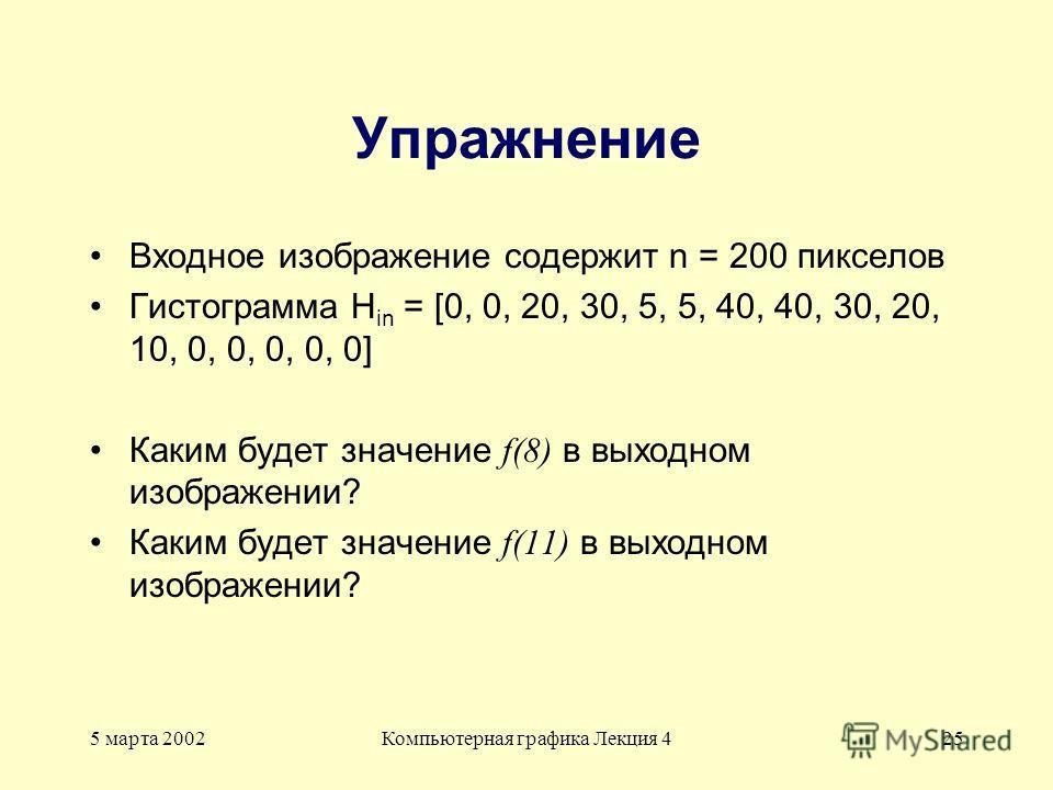 5 марта 2002Компьютерная графика Лекция 425 Упражнение Входное изображение содержит n = 200 пикселов Гистограмма H in = [0, 0, 20, 30, 5, 5, 40, 40, 30, 20, 10, 0, 0, 0, 0, 0] Каким будет значение f(8) в выходном изображении? Каким будет значение f(1