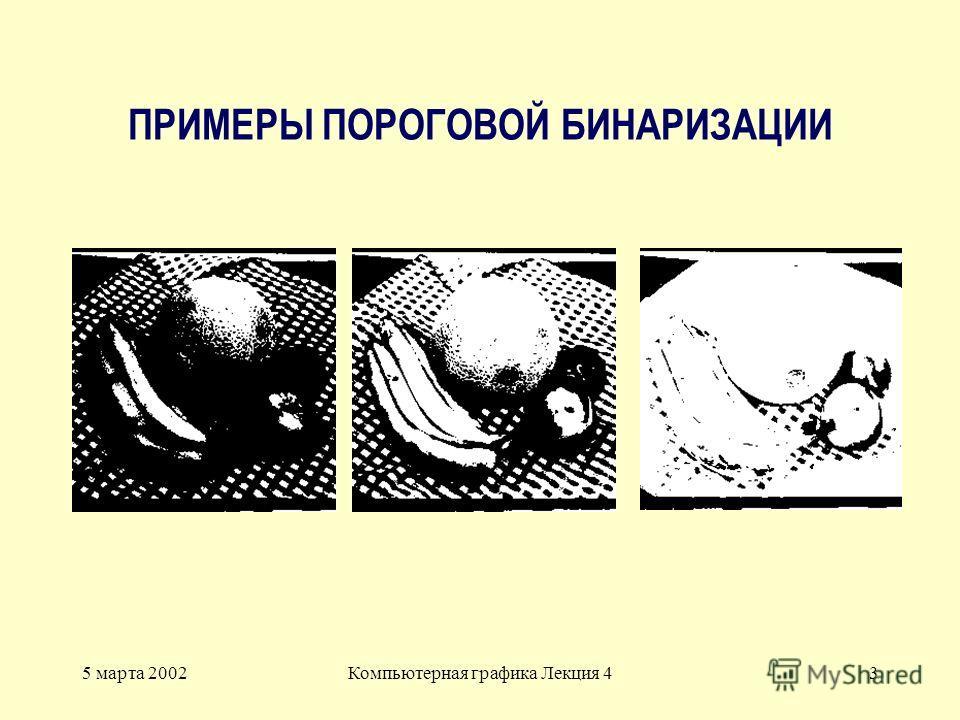 5 марта 2002Компьютерная графика Лекция 43 ПРИМЕРЫ ПОРОГОВОЙ БИНАРИЗАЦИИ