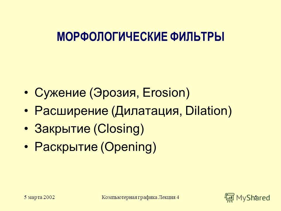 5 марта 2002Компьютерная графика Лекция 45 МОРФОЛОГИЧЕСКИЕ ФИЛЬТРЫ Сужение (Эрозия, Erosion) Расширение (Дилатация, Dilation) Закрытие (Closing) Раскрытие (Opening)