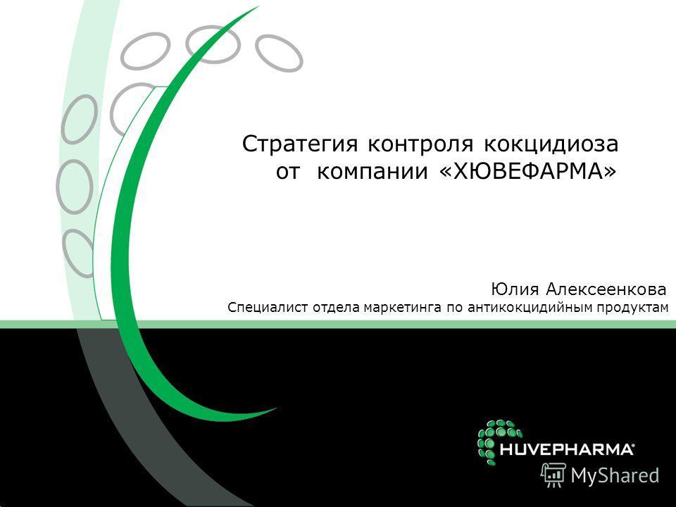 Стратегия контроля кокцидиоза от компании «ХЮВЕФАРМА» Юлия Алексеенкова Специалист отдела маркетинга по антикокцидийным продуктам