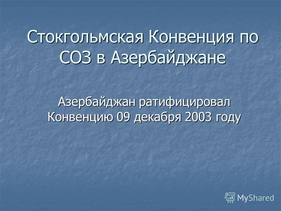 Стокгольмская Конвенция по СОЗ в Азербайджане Азербайджан ратифицировал Конвенцию 09 декабря 2003 году