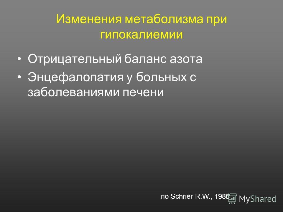 Изменения метаболизма при гипокалиемии Отрицательный баланс азота Энцефалопатия у больных с заболеваниями печени по Schrier R.W., 1986