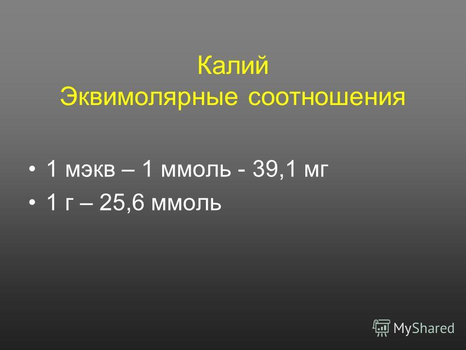 Калий Эквимолярные соотношения 1 мэкв – 1 ммоль - 39,1 мг 1 г – 25,6 ммоль