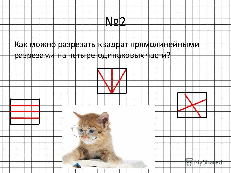 2 Как можно разрезать квадрат прямолинейными разрезами на четыре одинаковых части?