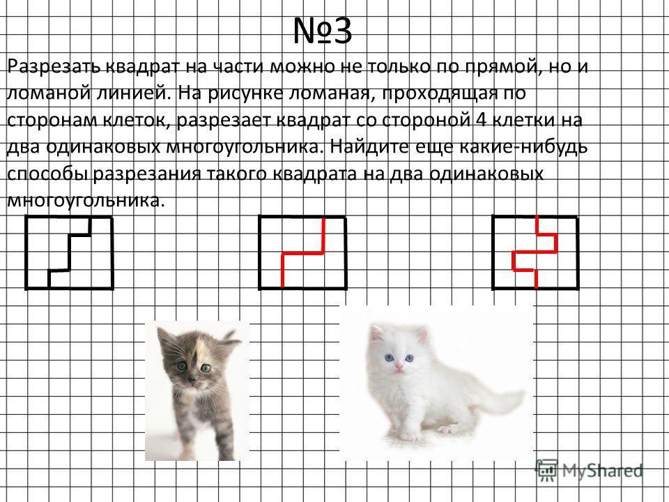 3 Разрезать квадрат на части можно не только по прямой, но и ломаной линией. На рисунке ломаная, проходящая по сторонам клеток, разрезает квадрат со стороной 4 клетки на два одинаковых многоугольника. Найдите еще какие-нибудь способы разрезания таког