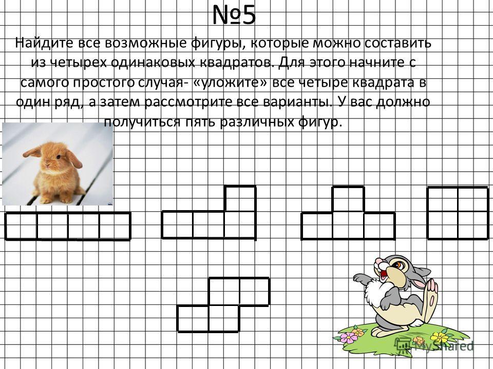 5 Найдите все возможные фигуры, которые можно составить из четырех одинаковых квадратов. Для этого начните с самого простого случая- «уложите» все четыре квадрата в один ряд, а затем рассмотрите все варианты. У вас должно получиться пять различных фи