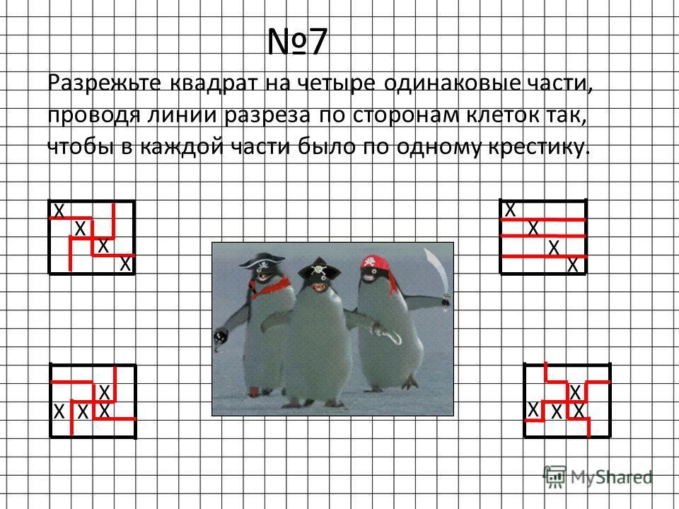 7 Разрежьте квадрат на четыре одинаковые части, проводя линии разреза по сторонам клеток так, чтобы в каждой части было по одному крестику. Х Х Х Х Х Х Х Х Х Х Х Х Х Х Х Х