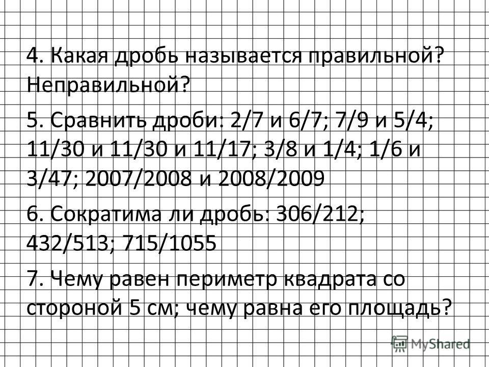 4. Какая дробь называется правильной? Неправильной? 5. Сравнить дроби: 2/7 и 6/7; 7/9 и 5/4; 11/30 и 11/30 и 11/17; 3/8 и 1/4; 1/6 и 3/47; 2007/2008 и 2008/2009 6. Сократима ли дробь: 306/212; 432/513; 715/1055 7. Чему равен периметр квадрата со стор