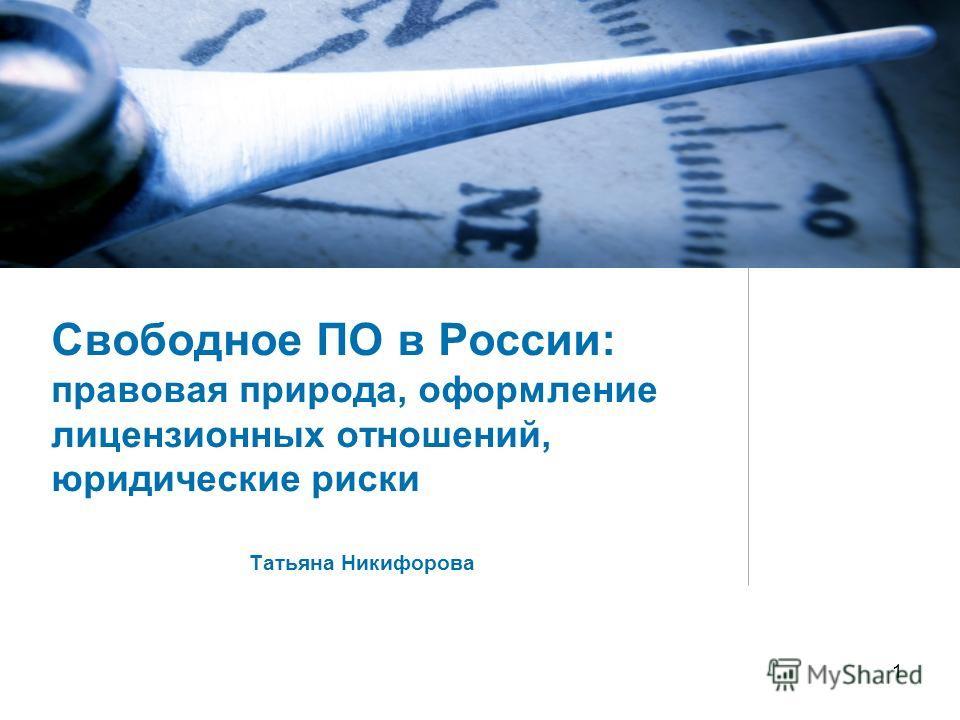 1 Свободное ПО в России: правовая природа, оформление лицензионных отношений, юридические риски Татьяна Никифорова
