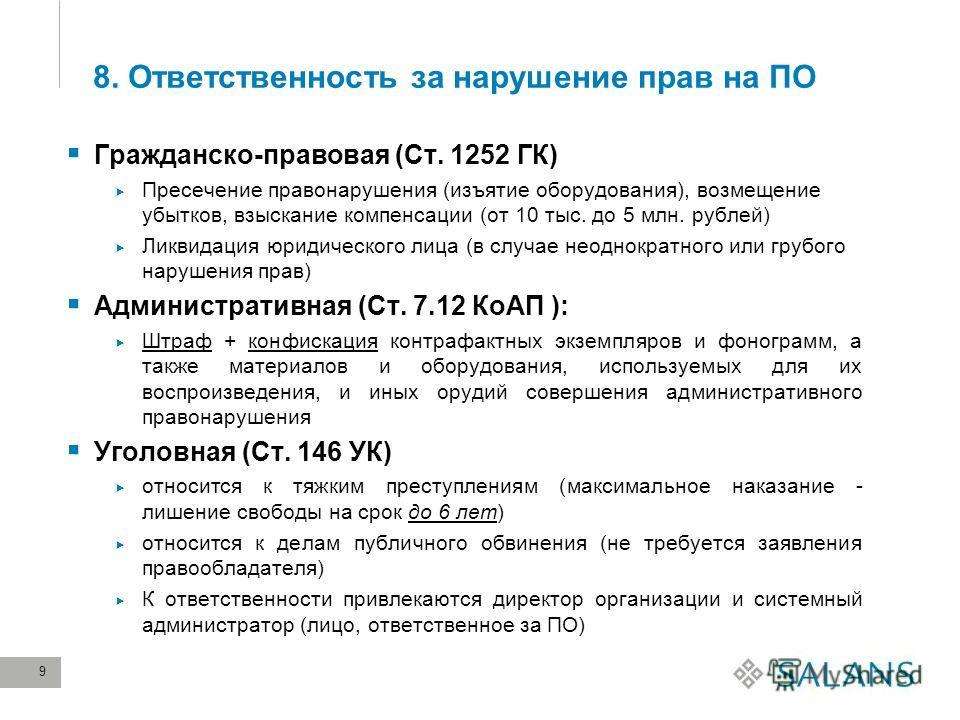 9 8. Ответственность за нарушение прав на ПО Гражданско-правовая (Ст. 1252 ГК) Пресечение правонарушения (изъятие оборудования), возмещение убытков, взыскание компенсации (от 10 тыс. до 5 млн. рублей) Ликвидация юридического лица (в случае неоднократ