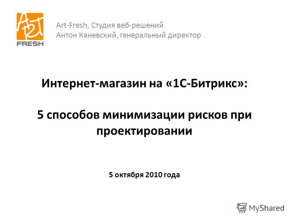 Интернет-магазин на «1С-Битрикс»: 5 способов минимизации рисков при проектировании 5 октября 2010 года Art-Fresh, Студия веб-решений Антон Каневский, генеральный директор