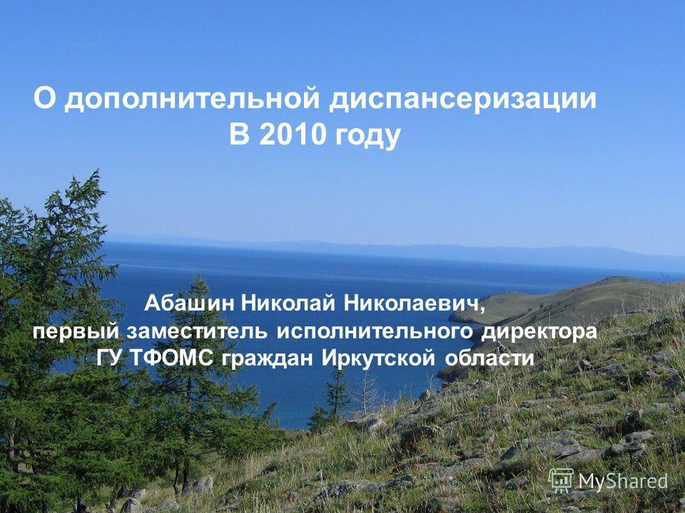 О дополнительной диспансеризации В 2010 году Абашин Николай Николаевич, первый заместитель исполнительного директора ГУ ТФОМС граждан Иркутской области