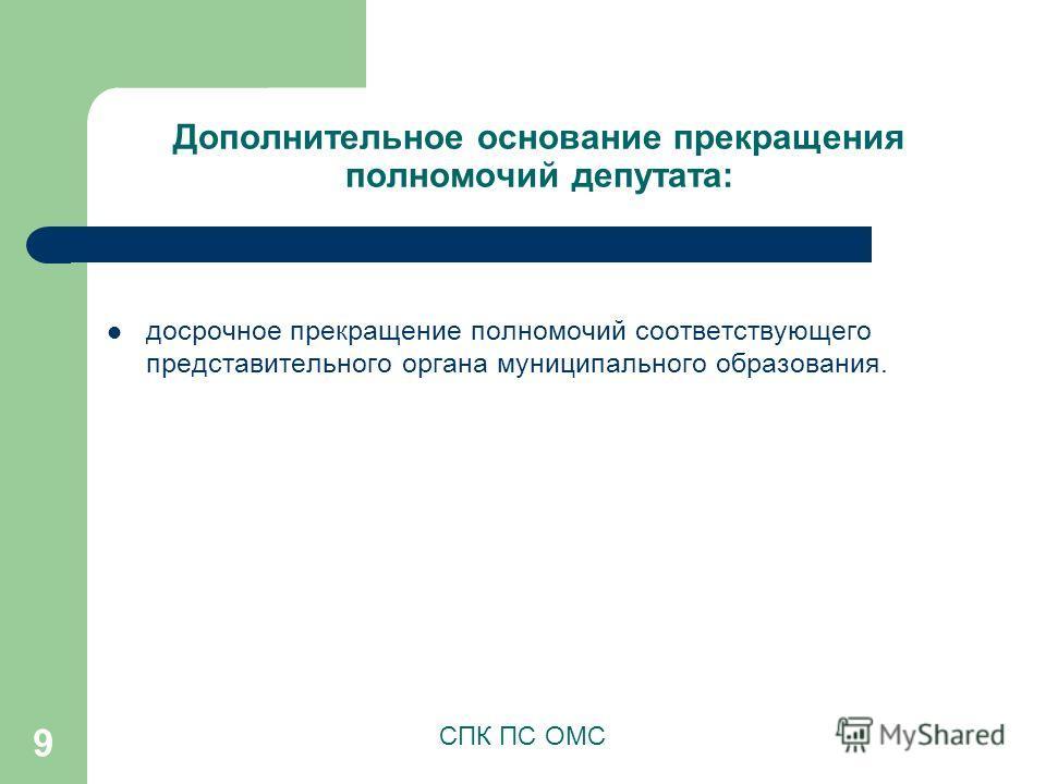 9 Дополнительное основание прекращения полномочий депутата: СПК ПС ОМС досрочное прекращение полномочий соответствующего представительного органа муниципального образования.