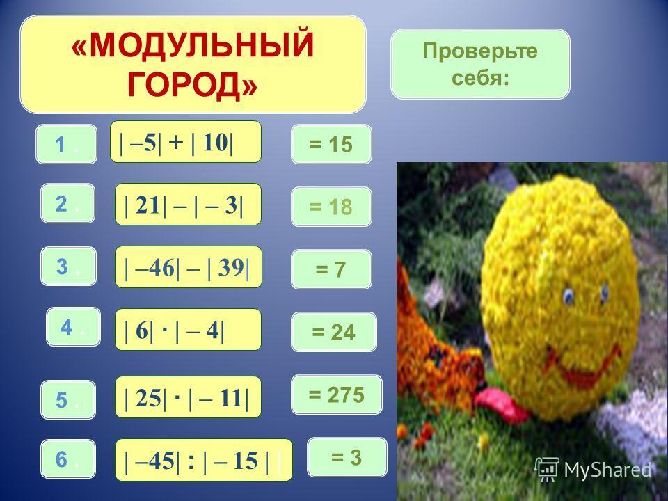 «МОДУЛЬНЫЙ ГОРОД» | –5| + | 10| 1. | 21| – | – 3| 2. | –46| – | 39| 3. | 6| · | – 4| 4. | 25| · | – 11| 5. | –45| : | – 15 | | 6. = 15 = 18 = 7 = 24 = 275 = 3 Проверьте себя: