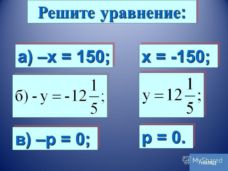 Решите уравнение : а) –х = 150; в) –р = 0; х = -150; р = 0. назад