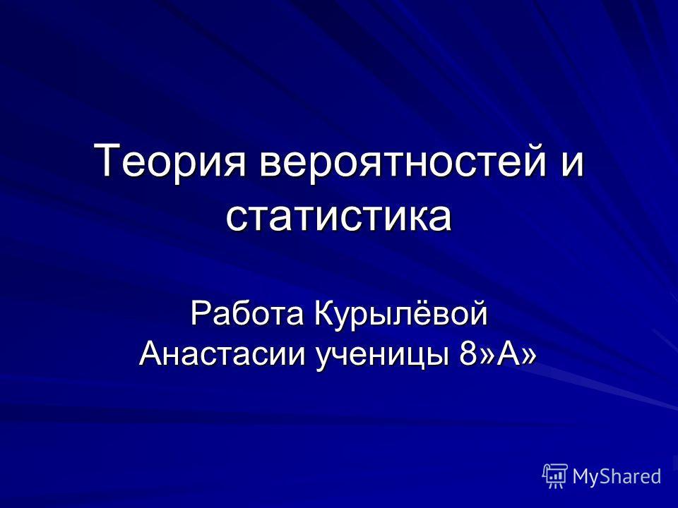 Теория вероятностей и статистика Работа Курылёвой Анастасии ученицы 8»А»