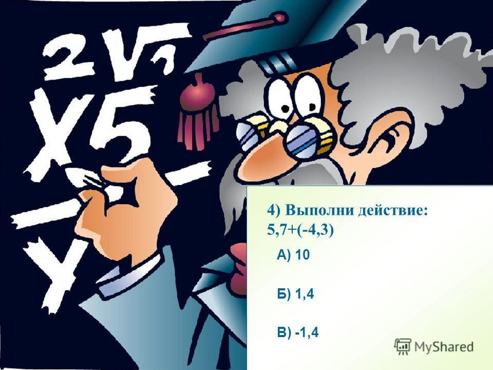 А) А) -3 Б) Б) 4 В) В) -4 А) чисел с разными знаками Б) отрицательных чисел В) положительных чисел А) 10 Б) 1,4 В) -1,4 2) Найти сумму двух чисел: -3,5+(-0,5) 3) Модули вычитаются при сложении двух… 4) Выполни действие: 5,7+(-4,3)