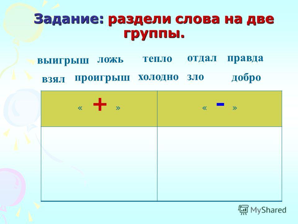 Задание: раздели слова на две группы. « + »« - » ложь тепло правда холодно добропроигрыш зло отдал взял выигрыш