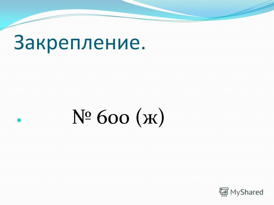 Закрепление. 600 (ж)