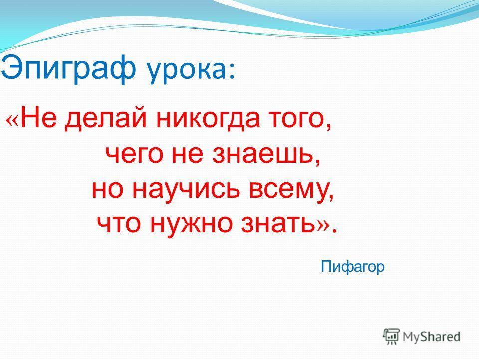 Эпиграф урока: « Не делай никогда того, чего не знаешь, но научись всему, что нужно знать ». Пифагор