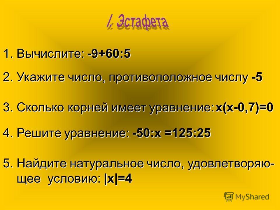 1. Вычислите:-9+60:5 1. Вычислите: -9+60:5 2.Укажите число, противоположное числу -5 2. Укажите число, противоположное числу -5 3. Сколько корней имеет уравнение:х(х-0,7)=0 3. Сколько корней имеет уравнение: х(х-0,7)=0 4. Решите уравнение:-50:х =125: