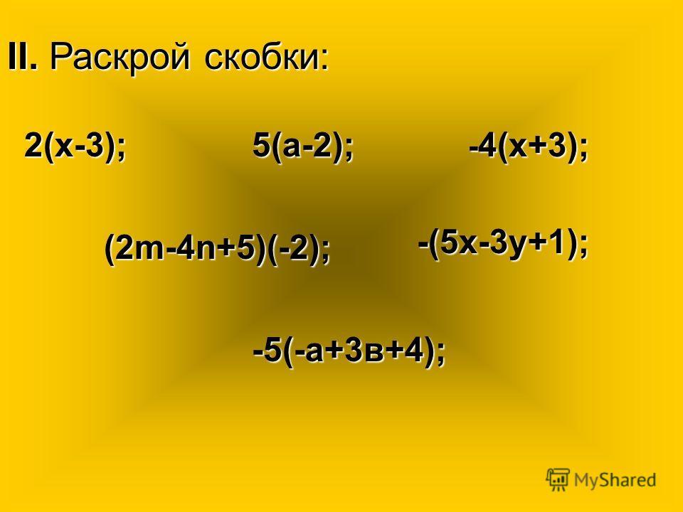 II. Раскрой скобки: 2(х-3);5(а-2); - 4(х+3); (2m-4n+5)(-2); -(5х-3y+1); -5(-а+3в+4);