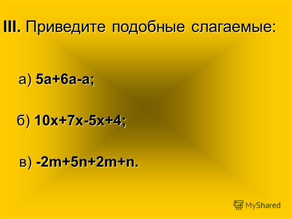 III. Приведите подобные слагаемые: а) 5а+6а-а; а) 5а+6а-а; б) 10х+7х-5х+4; б) 10х+7х-5х+4; в) -2m+5n+2m+n. в) -2m+5n+2m+n.